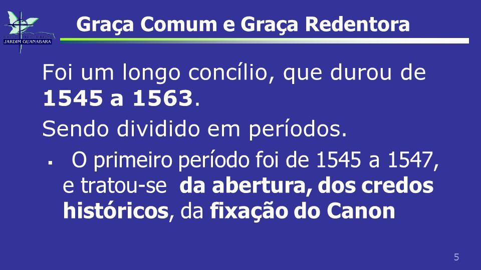 5 Graça Comum e Graça Redentora Foi um longo concílio, que durou de 1545 a 1563. Sendo dividido em períodos. O primeiro período foi de 1545 a 1547, e
