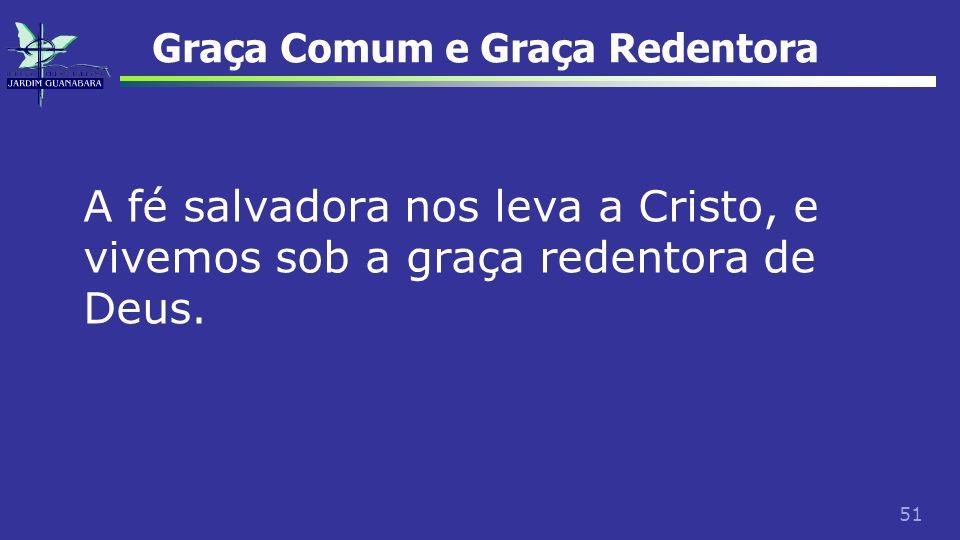 51 Graça Comum e Graça Redentora A fé salvadora nos leva a Cristo, e vivemos sob a graça redentora de Deus.