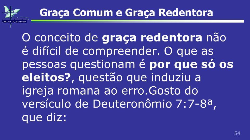 54 Graça Comum e Graça Redentora O conceito de graça redentora não é difícil de compreender. O que as pessoas questionam é por que só os eleitos?, que