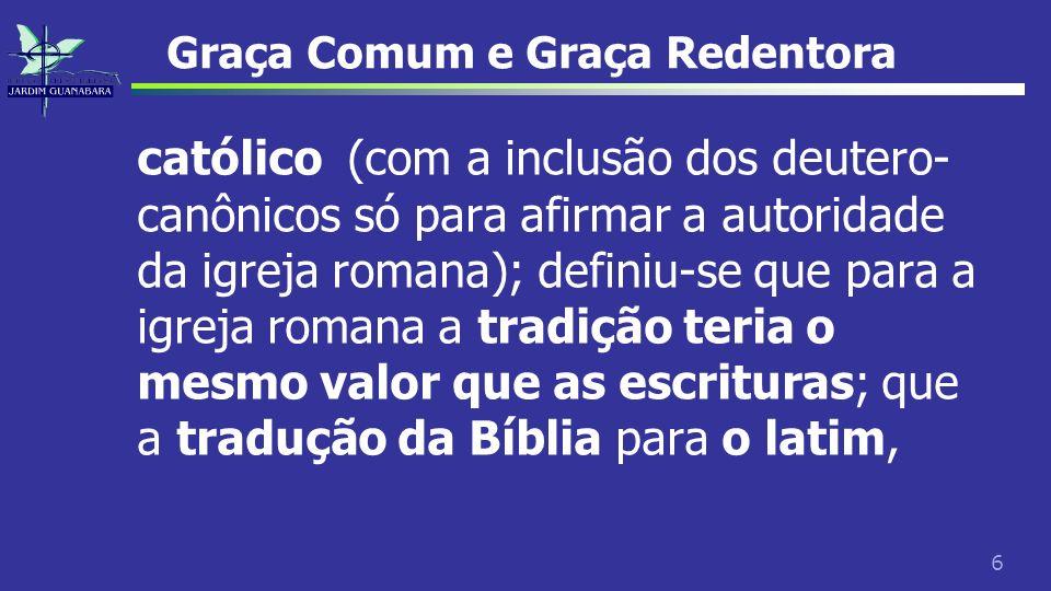 6 Graça Comum e Graça Redentora católico (com a inclusão dos deutero- canônicos só para afirmar a autoridade da igreja romana); definiu-se que para a