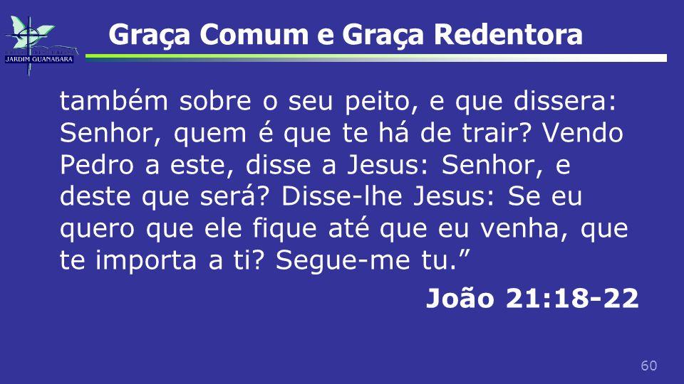 60 Graça Comum e Graça Redentora também sobre o seu peito, e que dissera: Senhor, quem é que te há de trair? Vendo Pedro a este, disse a Jesus: Senhor