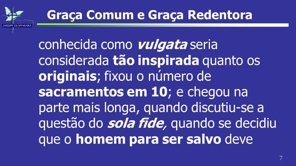 7 Graça Comum e Graça Redentora conhecida como vulgata seria considerada tão inspirada quanto os originais; fixou o número de sacramentos em 10; e che