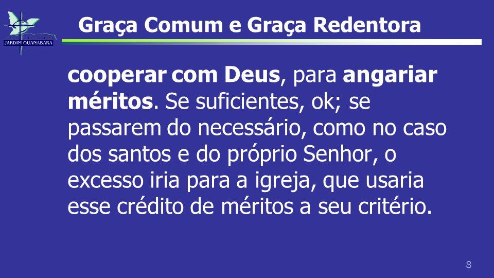8 Graça Comum e Graça Redentora cooperar com Deus, para angariar méritos. Se suficientes, ok; se passarem do necessário, como no caso dos santos e do