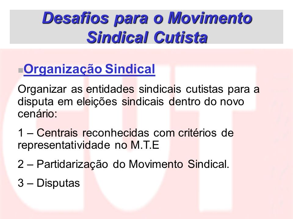 Desafios para o Movimento Sindical Cutista Organização Sindical Organizar as entidades sindicais cutistas para a disputa em eleições sindicais dentro
