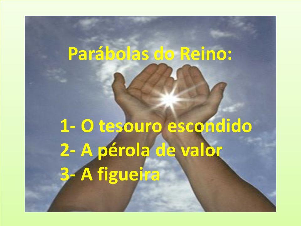 Parábolas do Reino: 1- O tesouro escondido 2- A pérola de valor 3- A figueira