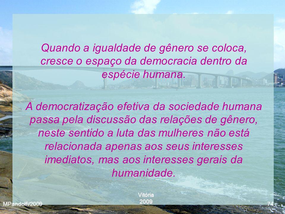 Vitória2009 MPandolfi/2009 74 Quando a igualdade de gênero se coloca, cresce o espaço da democracia dentro da espécie humana. A democratização efetiva