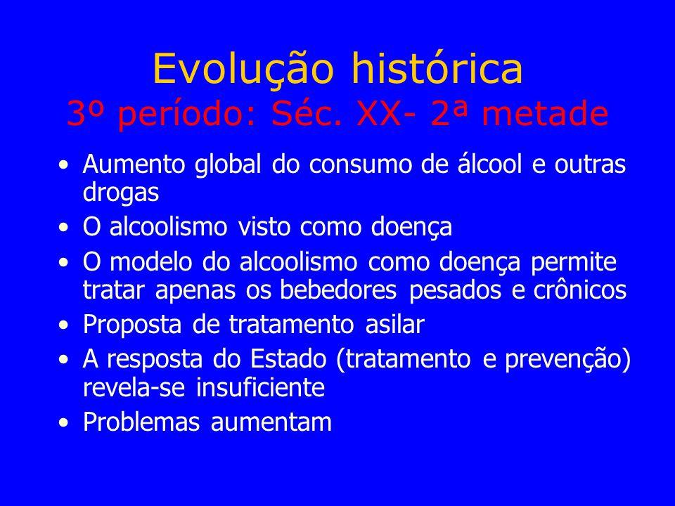 Evolução histórica 3º período: Séc. XX- 2ª metade Aumento global do consumo de álcool e outras drogas O alcoolismo visto como doença O modelo do alcoo