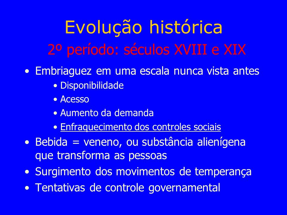 Evolução histórica 2º período: séculos XVIII e XIX Embriaguez em uma escala nunca vista antes Disponibilidade Acesso Aumento da demanda Enfraqueciment