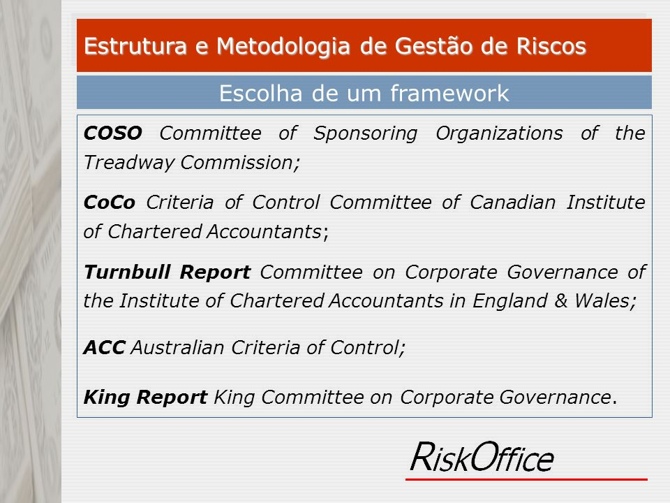 Estrutura e Metodologia de Gestão de Riscos Escolha de um framework COSO Committee of Sponsoring Organizations of the Treadway Commission; CoCo Criteria of Control Committee of Canadian Institute of Chartered Accountants; Turnbull Report Committee on Corporate Governance of the Institute of Chartered Accountants in England & Wales; ACC Australian Criteria of Control; King Report King Committee on Corporate Governance.