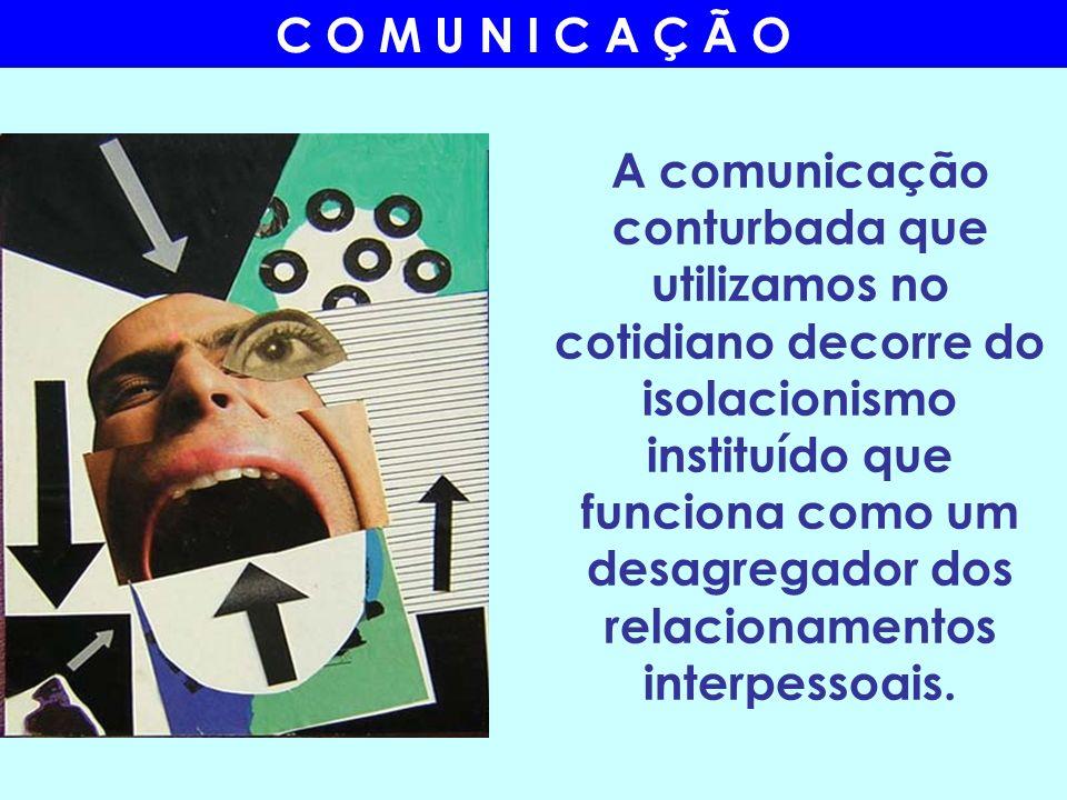 A comunicação conturbada que utilizamos no cotidiano decorre do isolacionismo instituído que funciona como um desagregador dos relacionamentos interpe