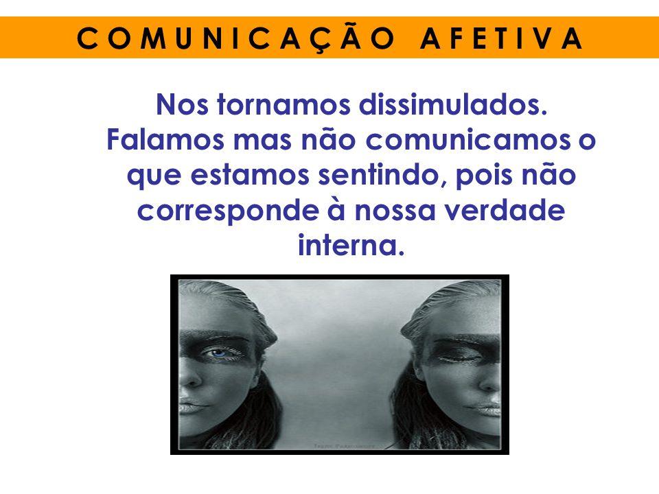 Nos tornamos dissimulados. Falamos mas não comunicamos o que estamos sentindo, pois não corresponde à nossa verdade interna. C O M U N I C A Ç Ã O A F