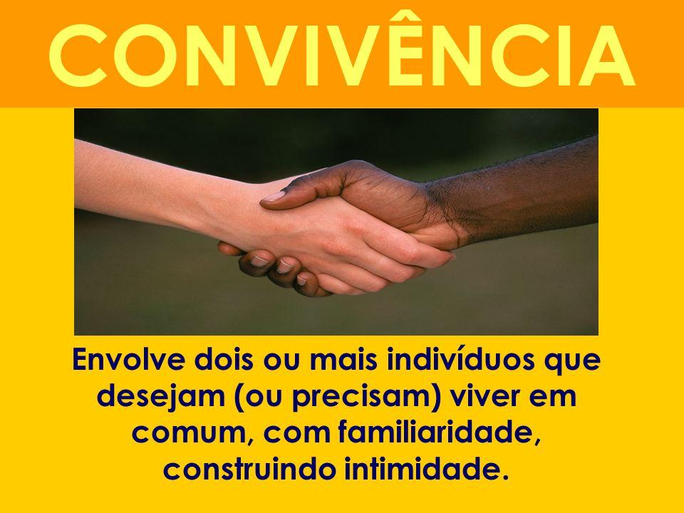Envolve dois ou mais indivíduos que desejam (ou precisam) viver em comum, com familiaridade, construindo intimidade. CONVIVÊNCIA
