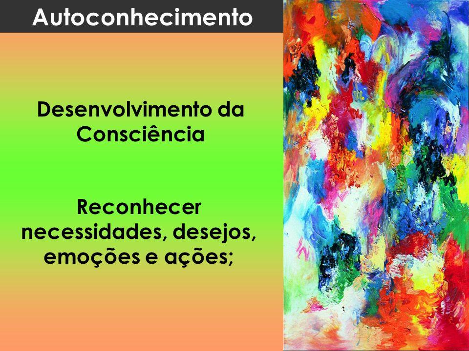 Autoconhecimento Desenvolvimento da Consciência Reconhecer necessidades, desejos, emoções e ações;