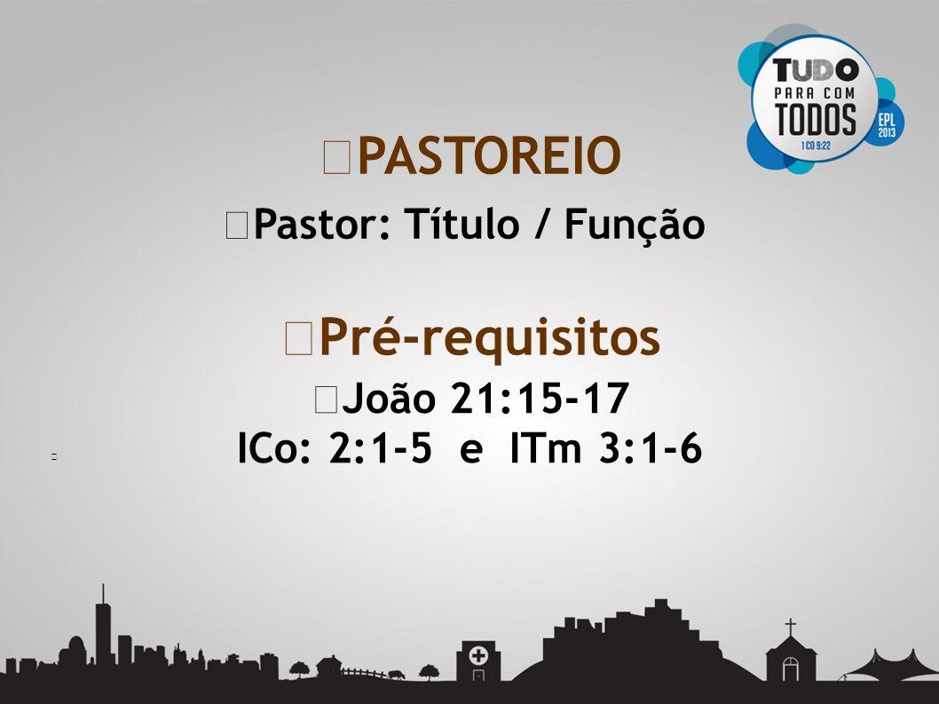 Pastor: Título / Função PASTOREIO Pré-requisitos João 21:15-17 ICo: 2:1-5 e ITm 3:1-6