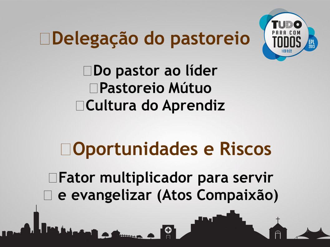 Do pastor ao líder Pastoreio Mútuo Cultura do Aprendiz Delegação do pastoreio Oportunidades e Riscos Fator multiplicador para servir e evangelizar (At