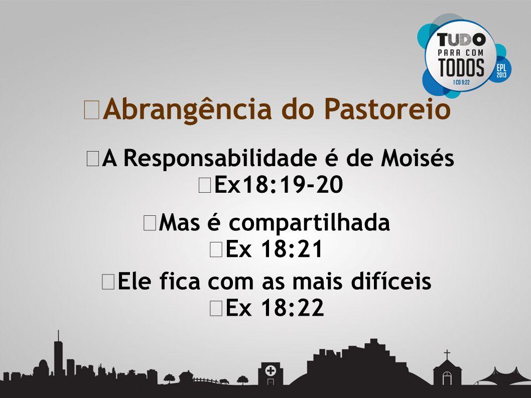 A Responsabilidade é de Moisés Ex18:19-20 Mas é compartilhada Ex 18:21 Abrangência do Pastoreio Ele fica com as mais difíceis Ex 18:22