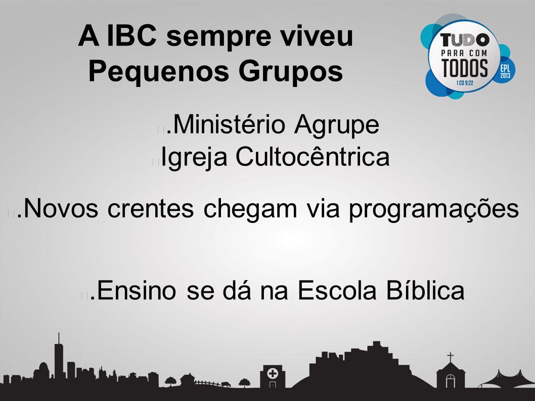 .Ministério Agrupe Igreja Cultocêntrica A IBC sempre viveu Pequenos Grupos.Novos crentes chegam via programações.Ensino se dá na Escola Bíblica
