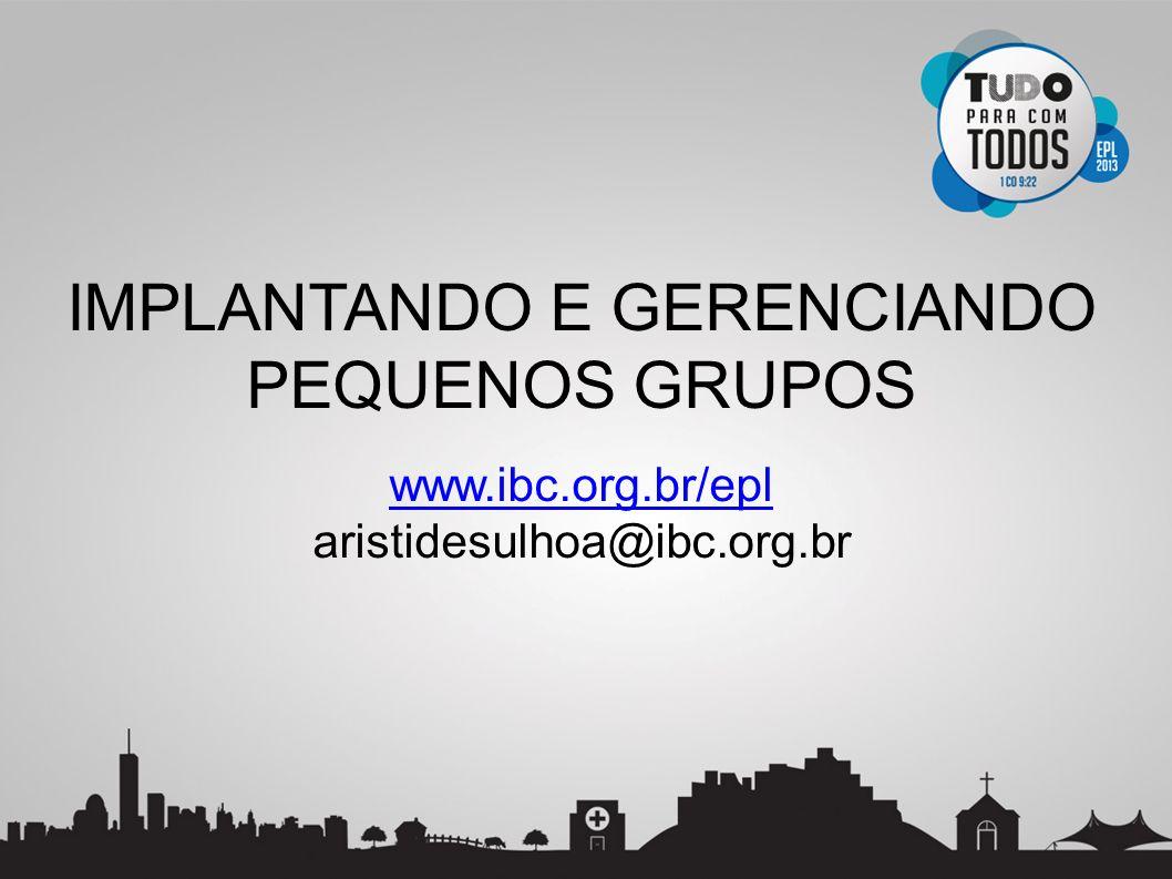 IMPLANTANDO E GERENCIANDO PEQUENOS GRUPOS www.ibc.org.br/epl aristidesulhoa@ibc.org.br