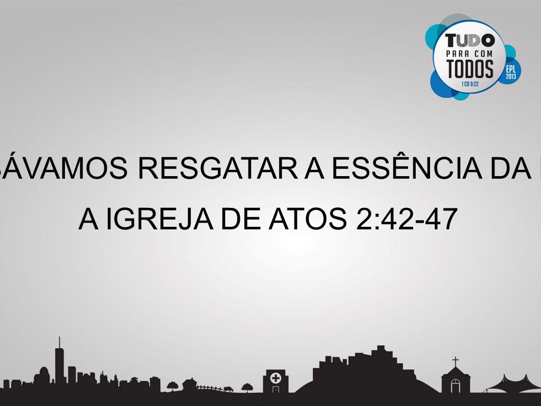 PRECISÁVAMOS RESGATAR A ESSÊNCIA DA IGREJA A IGREJA DE ATOS 2:42-47