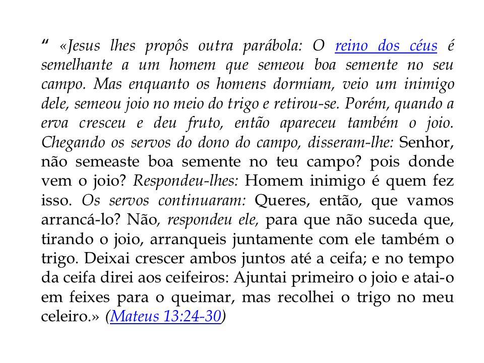«Jesus lhes propôs outra parábola: O reino dos céus é semelhante a um homem que semeou boa semente no seu campo. Mas enquanto os homens dormiam, veio