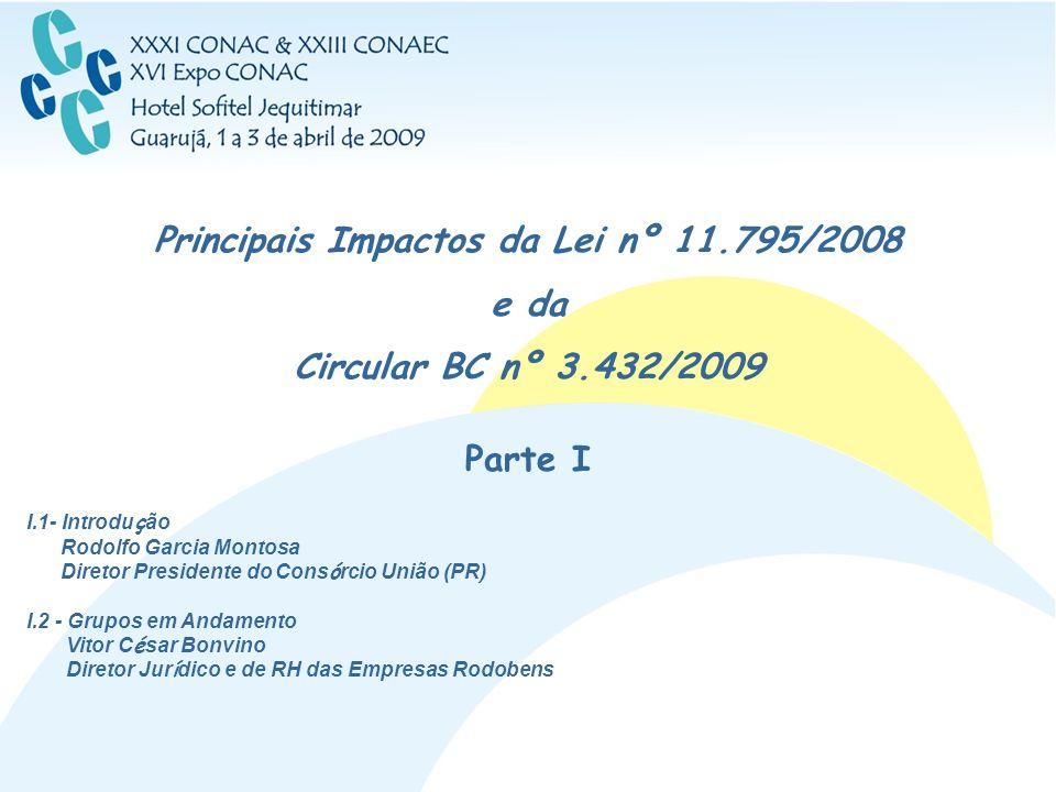 Principais Impactos da Lei nº 11.795/2008 e da Circular BC nº 3.432/2009 Parte I I.1- Introdu ç ão Rodolfo Garcia Montosa Diretor Presidente do Cons ó
