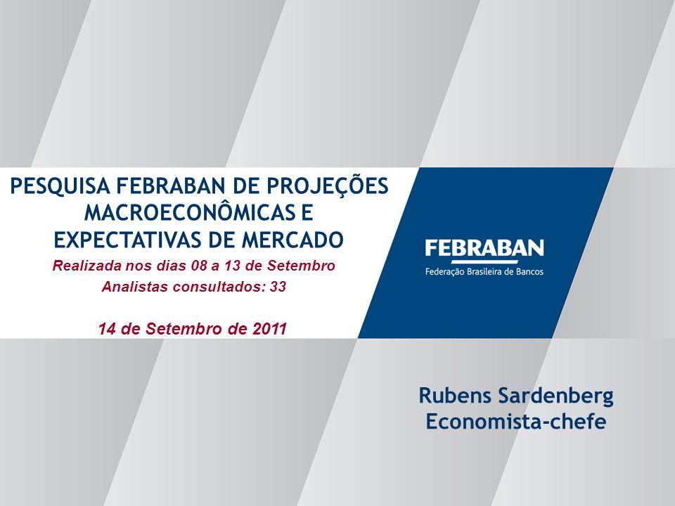Apresentação ao Senado Realizada nos dias 08 a 13 de Setembro Analistas consultados: 33 PESQUISA FEBRABAN DE PROJEÇÕES MACROECONÔMICAS E EXPECTATIVAS DE MERCADO Rubens Sardenberg Economista-chefe 14 de Setembro de 2011