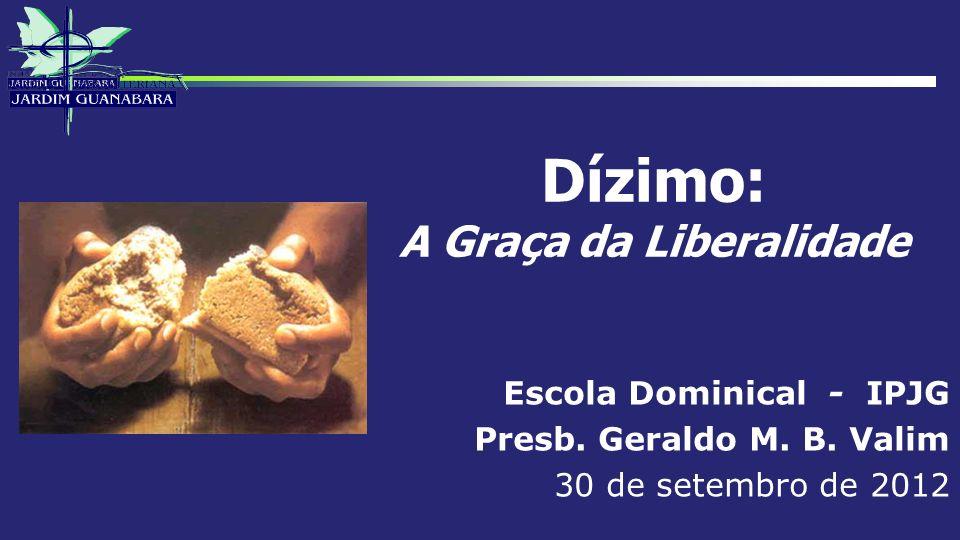 Dízimo: A Graça da Liberalidade Escola Dominical - IPJG Presb. Geraldo M. B. Valim 30 de setembro de 2012