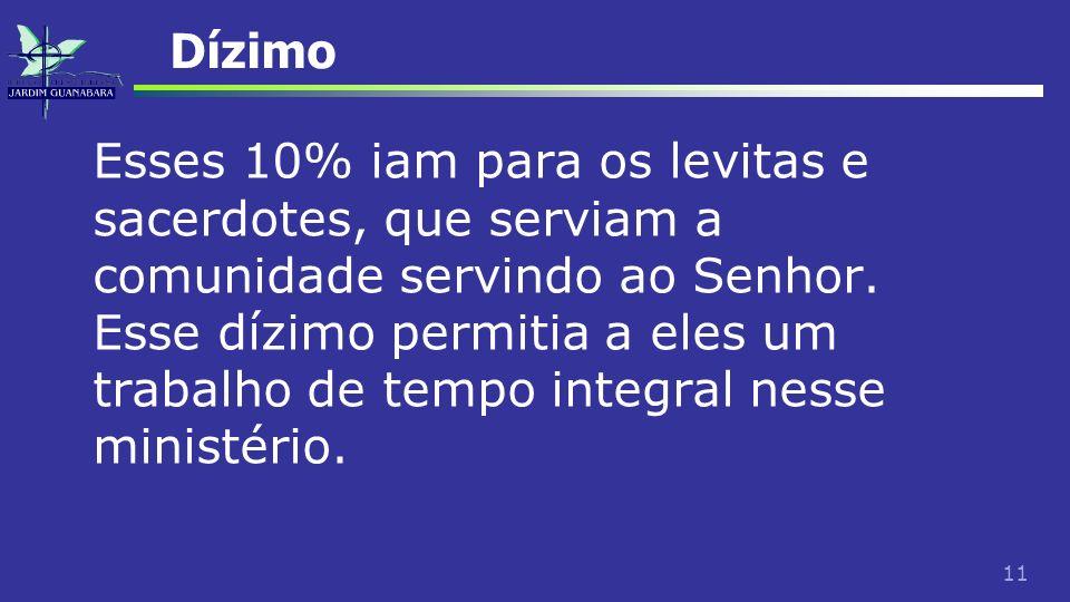 11 Dízimo Esses 10% iam para os levitas e sacerdotes, que serviam a comunidade servindo ao Senhor. Esse dízimo permitia a eles um trabalho de tempo in
