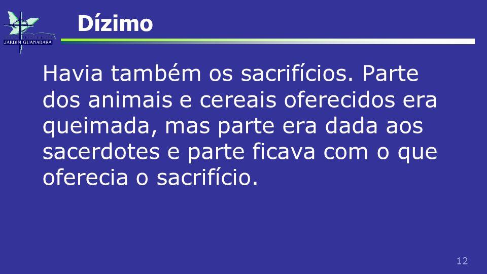 12 Dízimo Havia também os sacrifícios. Parte dos animais e cereais oferecidos era queimada, mas parte era dada aos sacerdotes e parte ficava com o que