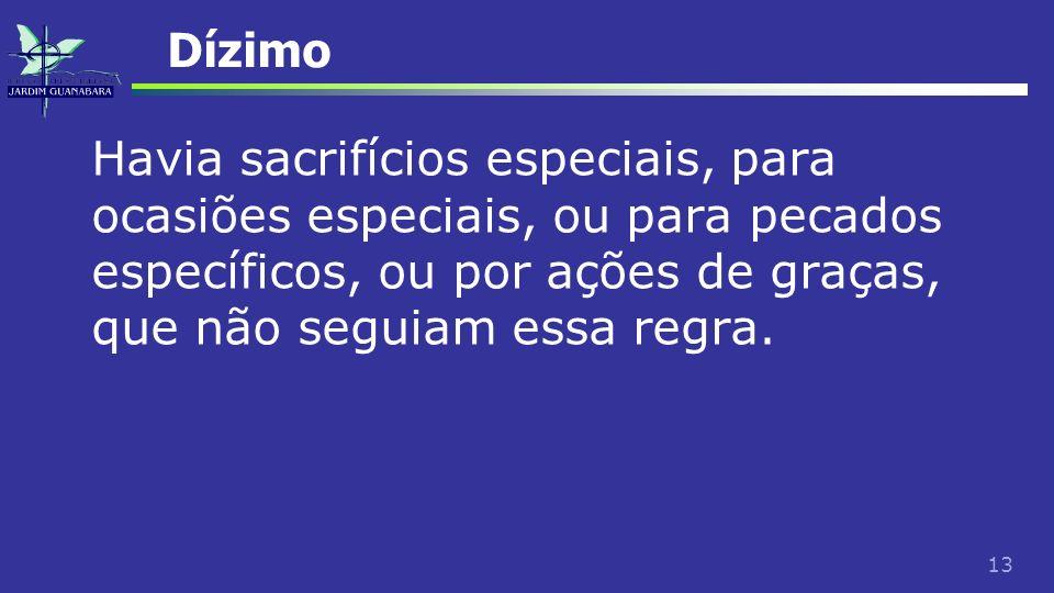 13 Dízimo Havia sacrifícios especiais, para ocasiões especiais, ou para pecados específicos, ou por ações de graças, que não seguiam essa regra.