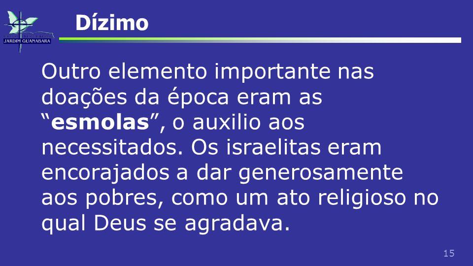 15 Dízimo Outro elemento importante nas doações da época eram asesmolas, o auxilio aos necessitados. Os israelitas eram encorajados a dar generosament