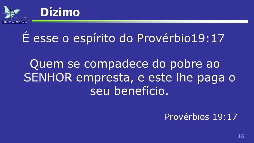 16 Dízimo É esse o espírito do Provérbio19:17 Quem se compadece do pobre ao SENHOR empresta, e este lhe paga o seu benefício. Provérbios 19:17