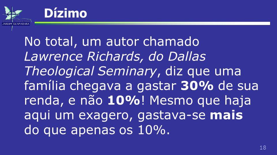 18 Dízimo No total, um autor chamado Lawrence Richards, do Dallas Theological Seminary, diz que uma família chegava a gastar 30% de sua renda, e não 1