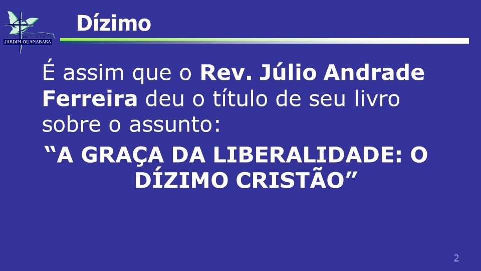 2 Dízimo É assim que o Rev. Júlio Andrade Ferreira deu o título de seu livro sobre o assunto: A GRAÇA DA LIBERALIDADE: O DÍZIMO CRISTÃO