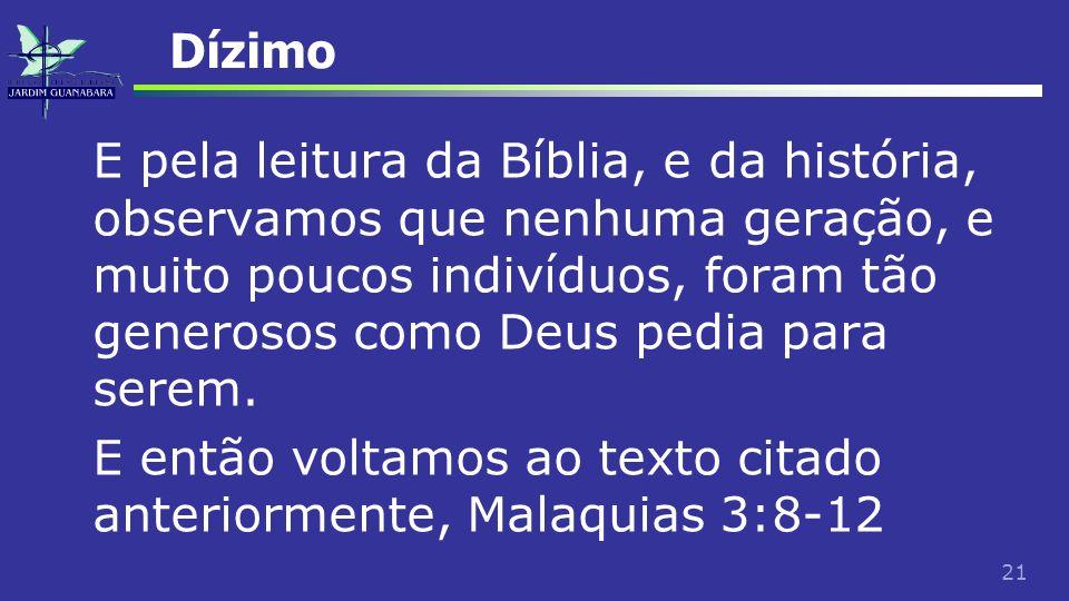 21 Dízimo E pela leitura da Bíblia, e da história, observamos que nenhuma geração, e muito poucos indivíduos, foram tão generosos como Deus pedia para