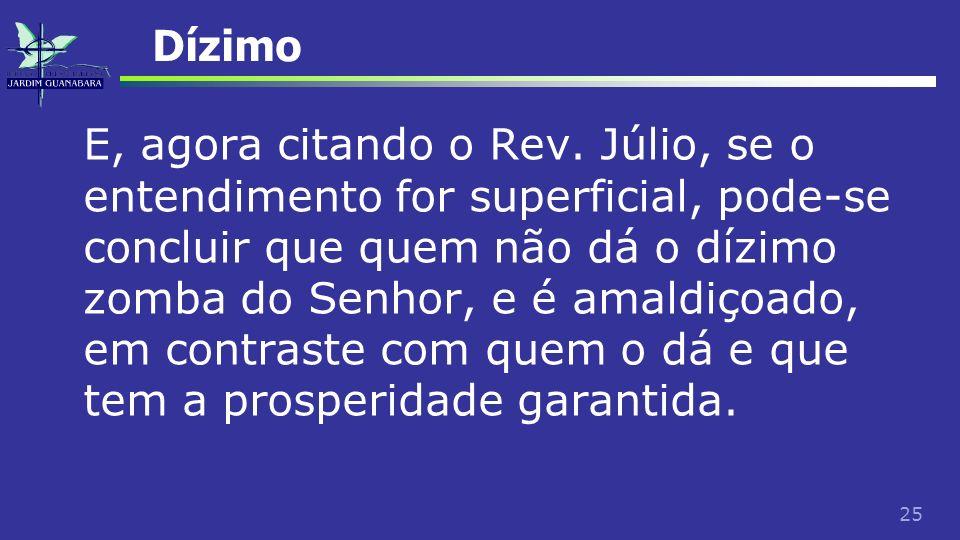 25 Dízimo E, agora citando o Rev. Júlio, se o entendimento for superficial, pode-se concluir que quem não dá o dízimo zomba do Senhor, e é amaldiçoado