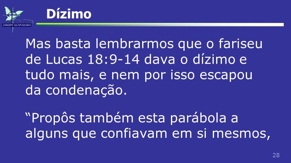 28 Dízimo Mas basta lembrarmos que o fariseu de Lucas 18:9-14 dava o dízimo e tudo mais, e nem por isso escapou da condenação. Propôs também esta pará