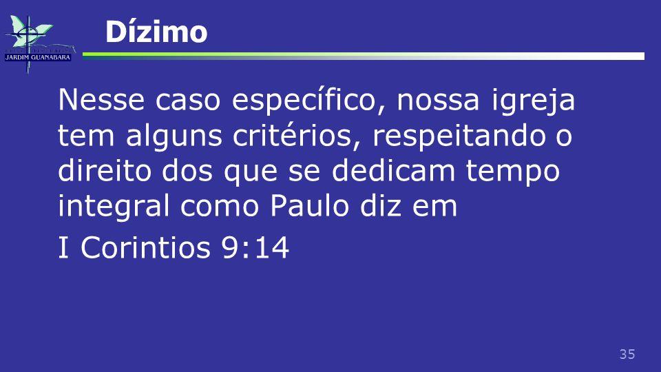 35 Dízimo Nesse caso específico, nossa igreja tem alguns critérios, respeitando o direito dos que se dedicam tempo integral como Paulo diz em I Corint