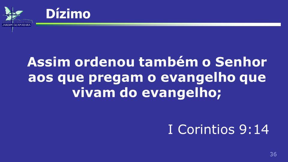 36 Dízimo Assim ordenou também o Senhor aos que pregam o evangelho que vivam do evangelho; I Corintios 9:14