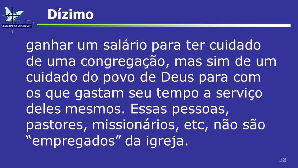 38 Dízimo ganhar um salário para ter cuidado de uma congregação, mas sim de um cuidado do povo de Deus para com os que gastam seu tempo a serviço dele