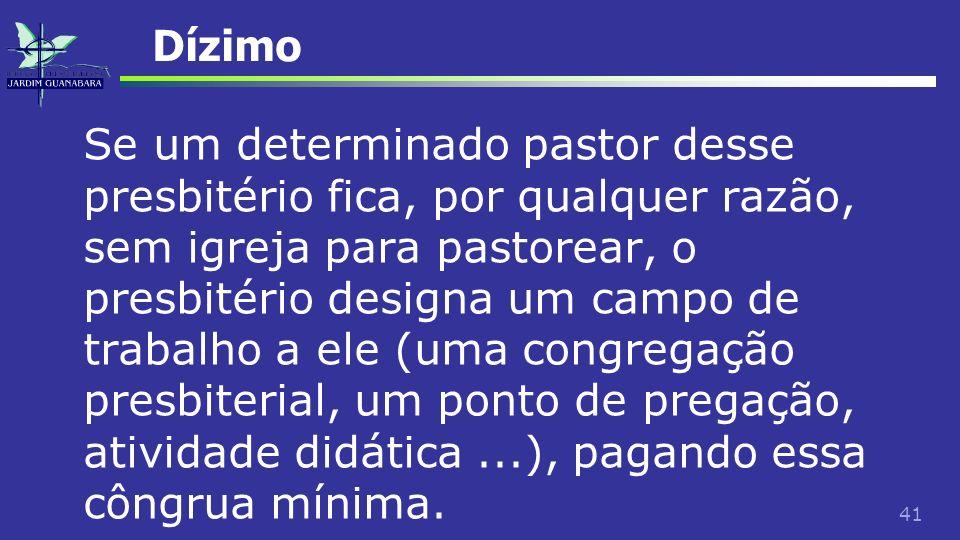 41 Dízimo Se um determinado pastor desse presbitério fica, por qualquer razão, sem igreja para pastorear, o presbitério designa um campo de trabalho a