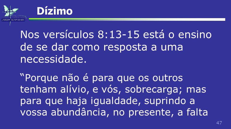 47 Dízimo Nos versículos 8:13-15 está o ensino de se dar como resposta a uma necessidade. Porque não é para que os outros tenham alívio, e vós, sobrec