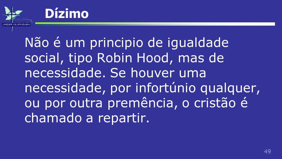 49 Dízimo Não é um principio de igualdade social, tipo Robin Hood, mas de necessidade. Se houver uma necessidade, por infortúnio qualquer, ou por outr