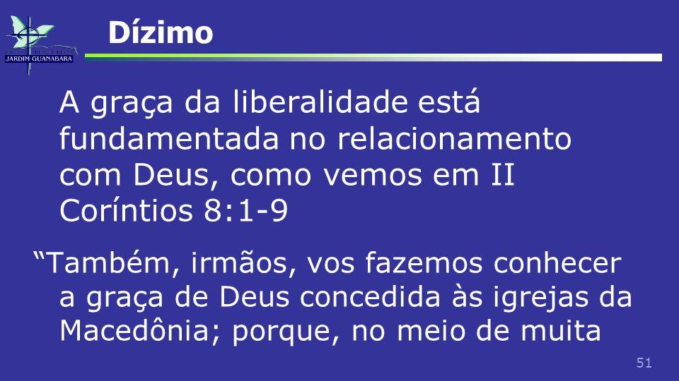 51 Dízimo A graça da liberalidade está fundamentada no relacionamento com Deus, como vemos em II Coríntios 8:1-9 Também, irmãos, vos fazemos conhecer