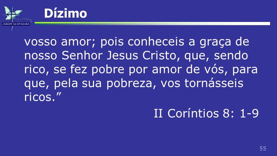 55 Dízimo vosso amor; pois conheceis a graça de nosso Senhor Jesus Cristo, que, sendo rico, se fez pobre por amor de vós, para que, pela sua pobreza,