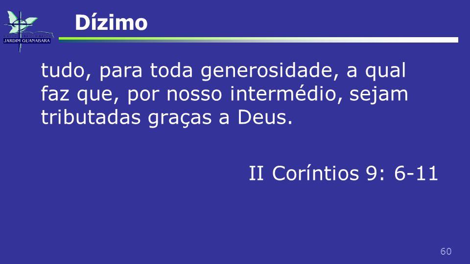 60 Dízimo tudo, para toda generosidade, a qual faz que, por nosso intermédio, sejam tributadas graças a Deus. II Coríntios 9: 6-11