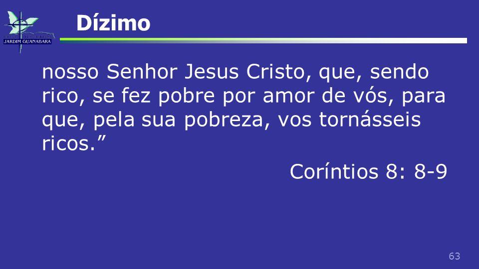 63 Dízimo nosso Senhor Jesus Cristo, que, sendo rico, se fez pobre por amor de vós, para que, pela sua pobreza, vos tornásseis ricos. Coríntios 8: 8-9