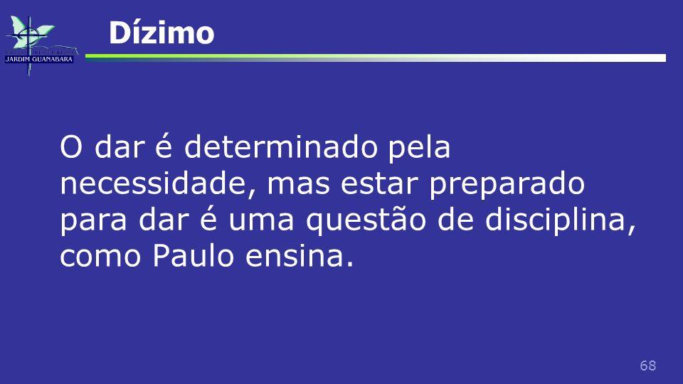 68 Dízimo O dar é determinado pela necessidade, mas estar preparado para dar é uma questão de disciplina, como Paulo ensina.