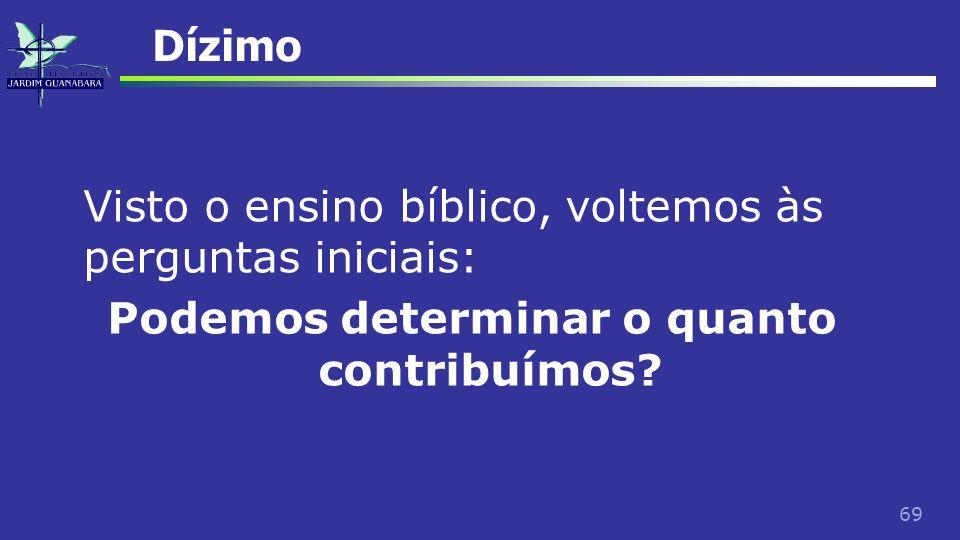 69 Dízimo Visto o ensino bíblico, voltemos às perguntas iniciais: Podemos determinar o quanto contribuímos?