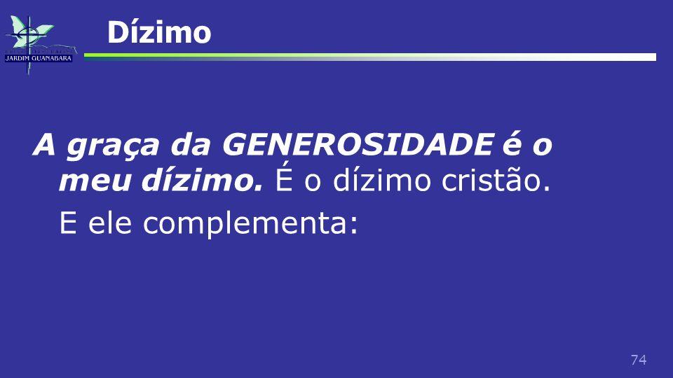 74 Dízimo A graça da GENEROSIDADE é o meu dízimo. É o dízimo cristão. E ele complementa: